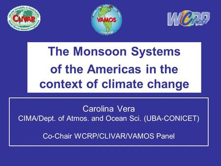 Carolina Vera CIMA/Dept. of Atmos. and Ocean Sci. (UBA-CONICET) Co-Chair WCRP/CLIVAR/VAMOS Panel The Monsoon Systems of the Americas in the context of.