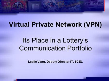 Virtual Private Network (VPN) Its Place in a Lottery's Communication Portfolio Leslie Vang, Deputy Director IT, SCEL.