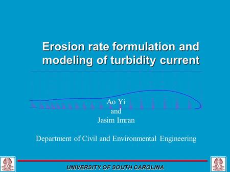 UNIVERSITY OF SOUTH CAROLINA Erosion rate formulation and modeling of turbidity current Ao Yi and Jasim Imran Department of Civil and Environmental Engineering.