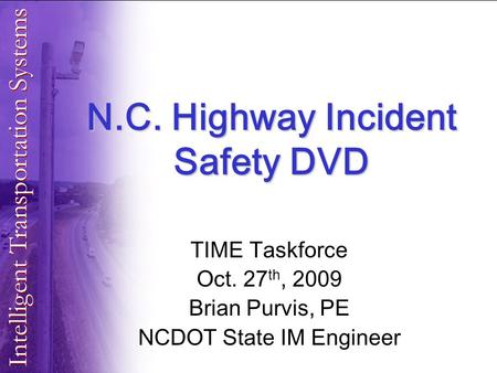 N.C. Highway Incident Safety DVD TIME Taskforce Oct. 27 th, 2009 Brian Purvis, PE NCDOT State IM Engineer.
