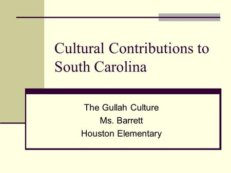 Cultural Contributions to South Carolina The Gullah Culture Ms. Barrett Houston Elementary.