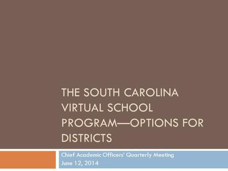 THE SOUTH CAROLINA VIRTUAL SCHOOL PROGRAM—OPTIONS FOR DISTRICTS Chief Academic Officers' Quarterly Meeting June 12, 2014.