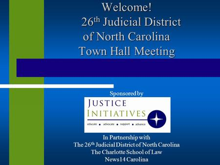 Welcome! 26 th Judicial District of North Carolina Town Hall Meeting Sponsored by In Partnership with The 26 th Judicial District of North Carolina The.
