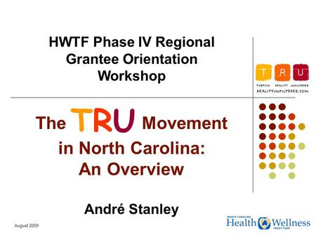 August 2009 The TRU Movement in North Carolina: An Overview André Stanley HWTF Phase IV Regional Grantee Orientation Workshop TRU.