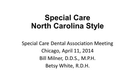 Special Care North Carolina Style Special Care Dental Association Meeting Chicago, April 11, 2014 Bill Milner, D.D.S., M.P.H. Betsy White, R.D.H.