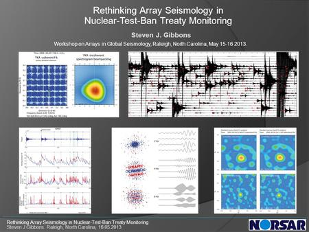 Rethinking Array Seismology in Nuclear-Test-Ban Treaty Monitoring Steven J. Gibbons Workshop on Arrays in Global Seismology, Raleigh, North Carolina, May.
