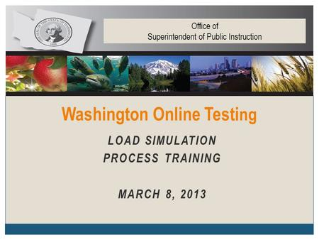 LOAD SIMULATION PROCESS TRAINING MARCH 8, 2013 Washington Online Testi ng Office of Superintendent of Public Instruction.