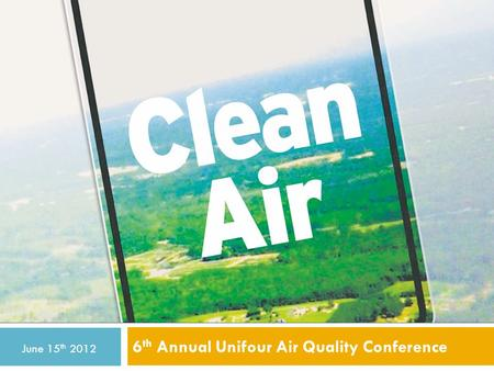 6 th Annual Unifour Air Quality Conference June 15 th 2012.