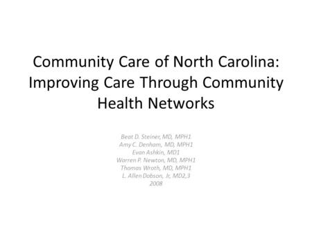 Community Care of North Carolina: Improving Care Through Community Health Networks Beat D. Steiner, MD, MPH1 Amy C. Denham, MD, MPH1 Evan Ashkin, MD1 Warren.