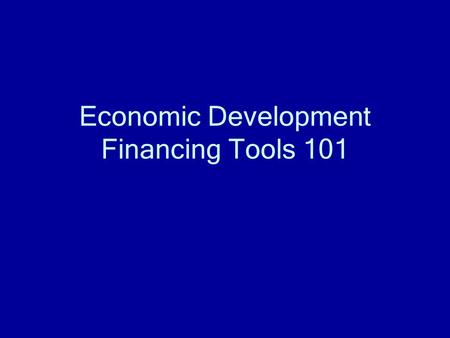 Economic Development Financing Tools 101. Tax Increment Financing (TIF) Generic term for using future tax revenue to pay for something today Usually used.