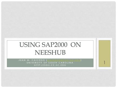 JUAN M. CAICEDO UNIVERSITY OF SOUTH CAROLINA  USING SAP2000 ON NEESHUB 1.