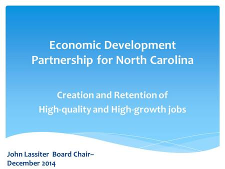 Economic Development Partnership for North Carolina Creation and Retention of High-quality and High-growth jobs John Lassiter Board Chair– December 2014.