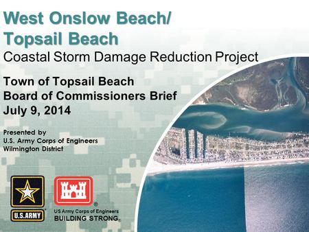US Army Corps of Engineers BUILDING STRONG ® West Onslow Beach/ Topsail Beach West Onslow Beach/ Topsail Beach Coastal Storm Damage Reduction Project Town.