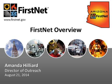 Amanda Hilliard Director of Outreach August 21, 2014 www.firstnet.gov FirstNet Overview.