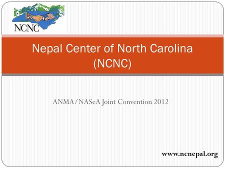 ANMA/NASeA Joint Convention 2012 Nepal Center of North Carolina (NCNC) www.ncnepal.org.