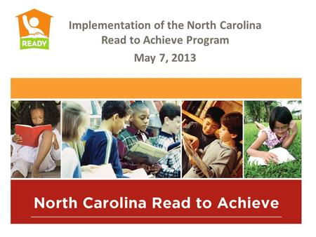 Implementation of the North Carolina Read to Achieve Program May 7, 2013.