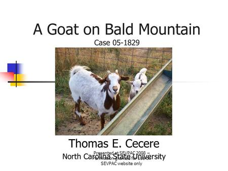 A Goat on Bald Mountain Case 05-1829 Thomas E. Cecere North Carolina State University Presented at SEVPAC 2008 – Permission granted for use on SEVPAC website.