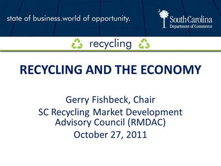 RECYCLING AND THE ECONOMY Gerry Fishbeck, Chair SC Recycling Market Development Advisory Council (RMDAC) October 27, 2011.