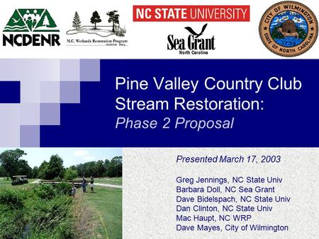 Pine Valley Country Club Stream Restoration: Phase 2 Proposal Presented March 17, 2003 Greg Jennings, NC State Univ Barbara Doll, NC Sea Grant Dave Bidelspach,