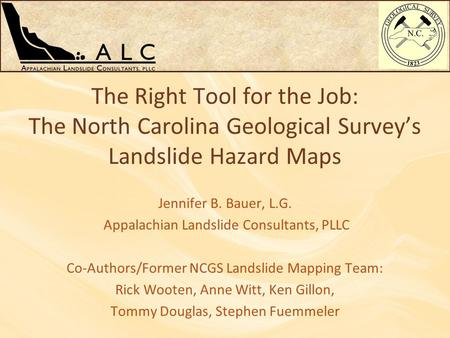 The Right Tool for the Job: The North Carolina Geological Survey's Landslide Hazard Maps Jennifer B. Bauer, L.G. Appalachian Landslide Consultants, PLLC.