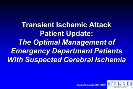Andrew W. Asimos, MD, FACEP Transient Ischemic Attack Patient Update: The Optimal Management of Emergency Department Patients With Suspected Cerebral Ischemia.