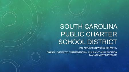 SOUTH CAROLINA PUBLIC CHARTER SCHOOL DISTRICT PRE-APPLICATION WORKSHOP PART IV FINANCE, EMPLOYEES, TRANSPORTATION, INSURANCE AND EDUCATION MANAGEMENT CONTRACTS.