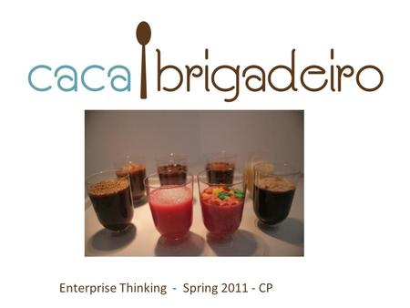 Enterprise Thinking - Spring 2011 - CP. Me: Carolina de Assis Pires I'm an advertiser I make the best Brigadeiro in the world I'm confused.