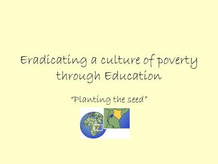 "Eradicating a culture of poverty through Education ""Planting the seed"""