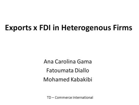 Exports x FDI in Heterogenous Firms Ana Carolina Gama Fatoumata Diallo Mohamed Kabakibi TD – Commerce International.