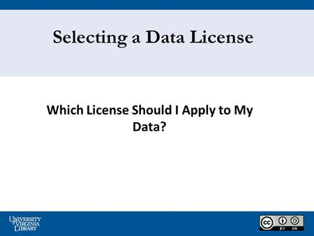 Which License Should I Apply to My Data? Selecting a Data License.