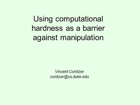 Using computational hardness as a barrier against manipulation Vincent Conitzer