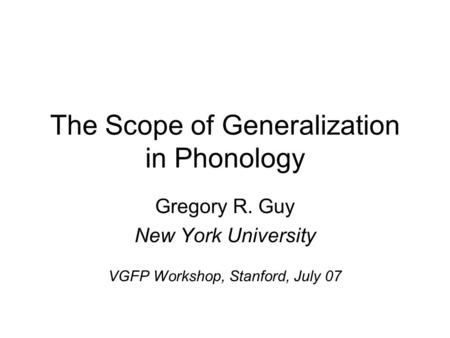 The Scope of Generalization in Phonology Gregory R. Guy New York University VGFP Workshop, Stanford, July 07.