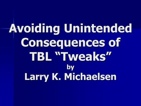 "Avoiding Unintended Consequences of TBL ""Tweaks"" by Larry K. Michaelsen."
