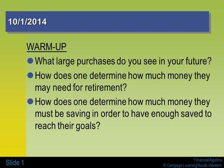 Financial Algebra © Cengage Learning/South-Western Slide 1 10/1/201410/1/2014 WARM-UP What large purchases do you see in your future? How does one determine.