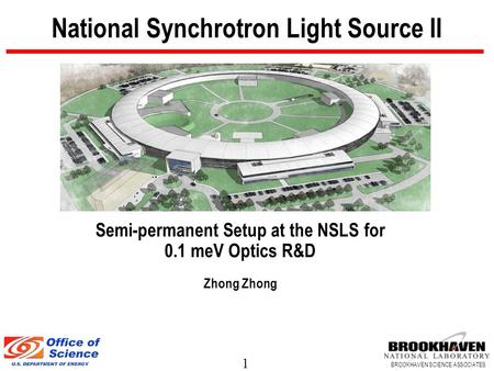 1 BROOKHAVEN SCIENCE ASSOCIATES National Synchrotron Light Source II Semi-permanent Setup at the NSLS for 0.1 meV Optics R&D Zhong.
