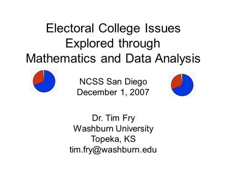 <strong>Electoral</strong> College Issues Explored through Mathematics <strong>and</strong> Data Analysis NCSS San Diego December 1, 2007 Dr. Tim Fry Washburn University Topeka, KS