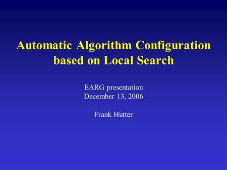 Automatic Algorithm Configuration based on Local Search EARG presentation December 13, 2006 Frank Hutter.