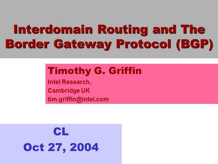 Interdomain Routing and The Border Gateway Protocol (BGP) CL Oct 27, 2004 Timothy G. Griffin Intel Research, Cambridge UK