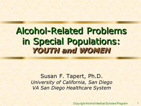 1 Copyright Alcohol Medical Scholars Program Alcohol-Related Problems in Special Populations: YOUTH and WOMEN Susan F. Tapert, Ph.D. University of California,