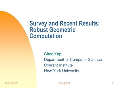Oct 18, MIT1 Survey and Recent Results: Robust Geometric Computation Chee Yap Department <strong>of</strong> Computer Science Courant Institute New York University.
