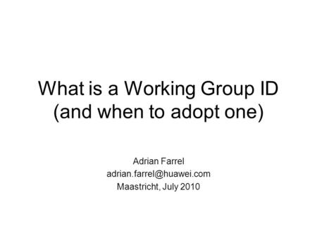 What is a Working Group ID (and when to adopt one) Adrian Farrel Maastricht, July 2010.