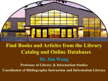 1 Find Books and Articles from the Library Catalog and Online Databases Dr. Jun Wang Professor of Library & Information Studies Coordinator of Bibliographic.
