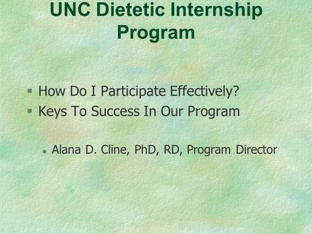 UNC Dietetic Internship Program §How Do I Participate Effectively? §Keys To Success In Our Program l Alana D. Cline, PhD, RD, Program Director.