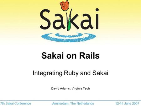 Sakai on Rails Integrating Ruby and Sakai David Adams, Virginia Tech.