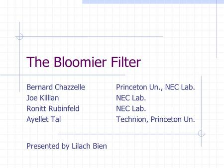 The Bloomier Filter Bernard Chazzelle Princeton Un., NEC Lab. Joe KillianNEC Lab. Ronitt RubinfeldNEC Lab. Ayellet TalTechnion, Princeton Un. Presented.