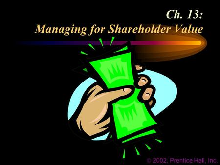 Ch. 13: Managing for Shareholder Value  2002, Prentice Hall, Inc.