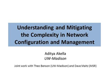 Understanding and Mitigating the Complexity in Network Configuration and Management Aditya Akella UW-Madison Joint work with Theo Benson (UW-Madison) and.