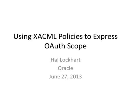 Using XACML Policies to Express OAuth Scope Hal Lockhart Oracle June 27, 2013.