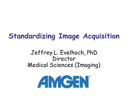 Standardizing Image Acquisition Jeffrey L. Evelhoch, PhD Director Medical Sciences (Imaging)