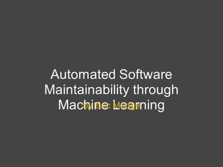 Automated Software Maintainability through Machine Learning by Eric Mudge.